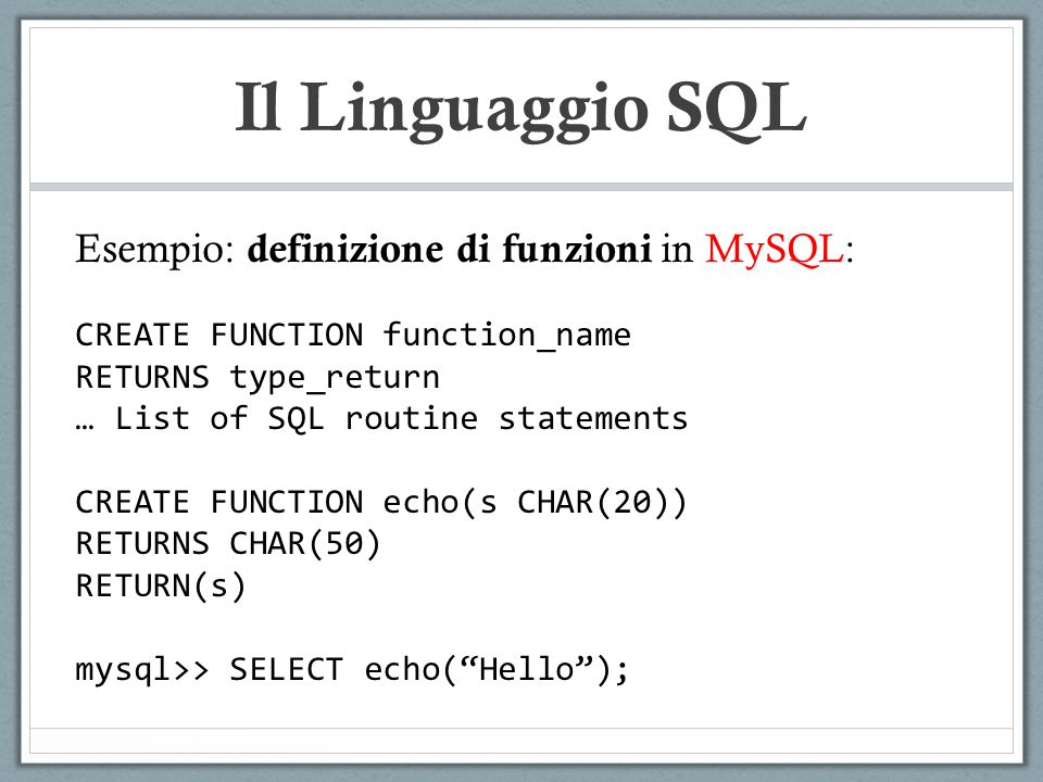 Il Linguaggio SQL Esempio: definizione di funzioni in PostgreSQL: CREATE FUNCTION add_three_values(v1 anyelement, v2 anyelement, v3 anyelement) RETURNS anyelement AS $$ DECLARE result ALIAS for $0 BEGIN result:=v1 + v2 +v3; RETURN result END
