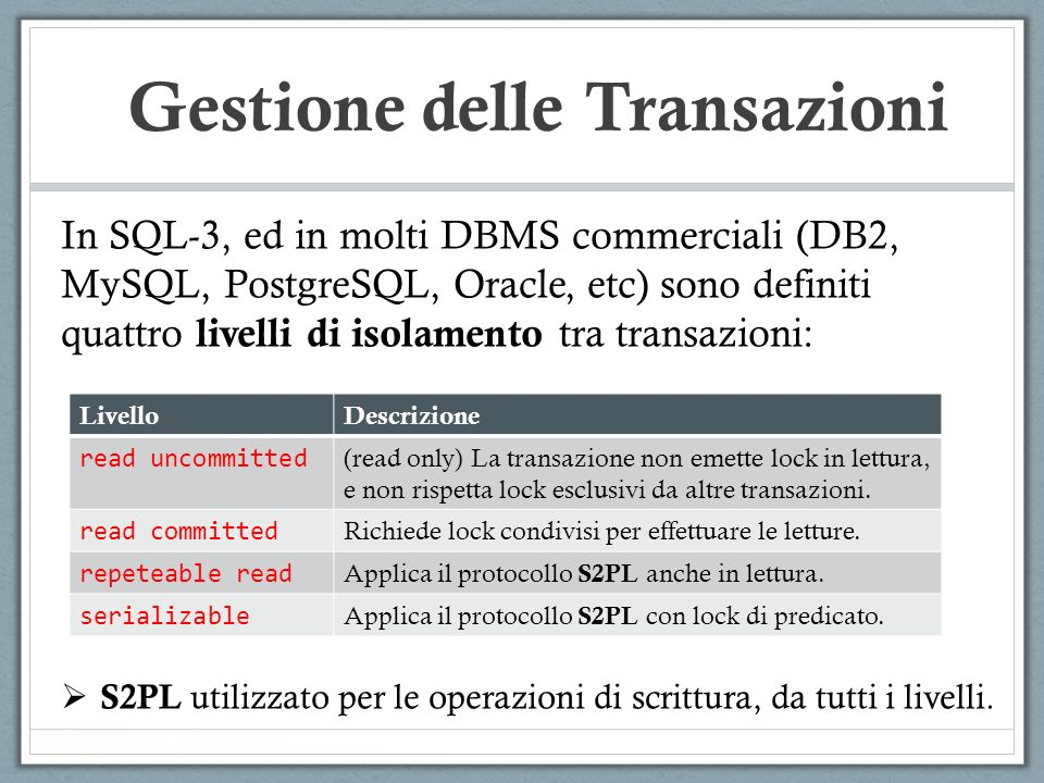 SINTASSI MySQL Gestione delle Transazioni Iniziare una transazione e completarla: START TRANSACTION … (Statements SQL) COMMIT/ROLLBACK Configurare livello di isolamento di esecuzione: SET TRANSACTION ISOLATION LEVEL REPEATABLE READ | READ COMMITTED | READ UNCOMMITTED | SERIALIZABLE