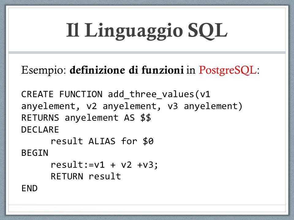 Il Linguaggio SQL Esempio: definizione di funzioni in PostgreSQL: CREATE FUNCTION add_three_values(v1 anyelement, v2 anyelement, v3 anyelement) RETURNS anyelement AS $$ DECLARE result ALIAS for $0 BEGIN result:=v1 + v2 +v3; RETURN result END