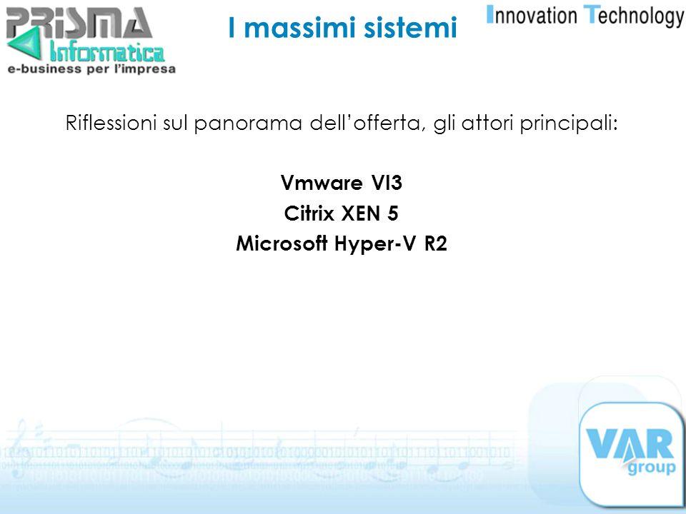 I massimi sistemi Riflessioni sul panorama dellofferta, gli attori principali: Vmware VI3 Citrix XEN 5 Microsoft Hyper-V R2