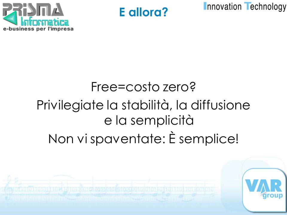 E allora? Free=costo zero? Privilegiate la stabilità, la diffusione e la semplicità Non vi spaventate: È semplice!