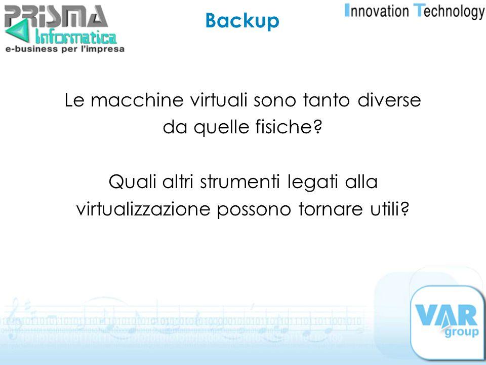 Backup Le macchine virtuali sono tanto diverse da quelle fisiche? Quali altri strumenti legati alla virtualizzazione possono tornare utili?