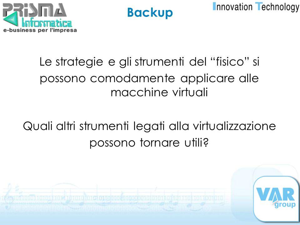 Backup Le strategie e gli strumenti del fisico si possono comodamente applicare alle macchine virtuali Quali altri strumenti legati alla virtualizzazi