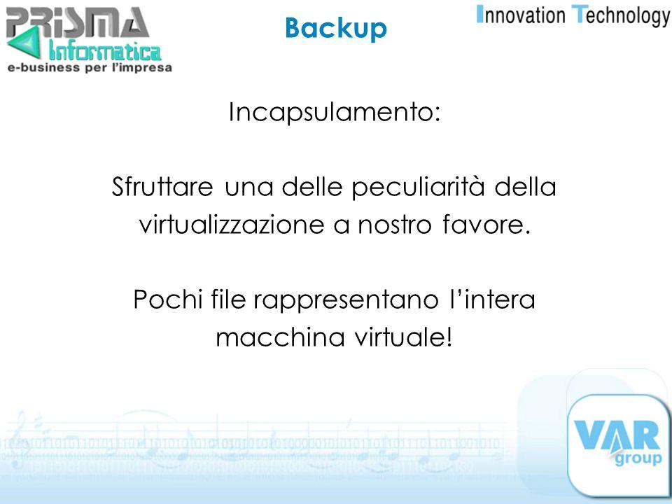 Incapsulamento: Sfruttare una delle peculiarità della virtualizzazione a nostro favore. Pochi file rappresentano lintera macchina virtuale! Backup