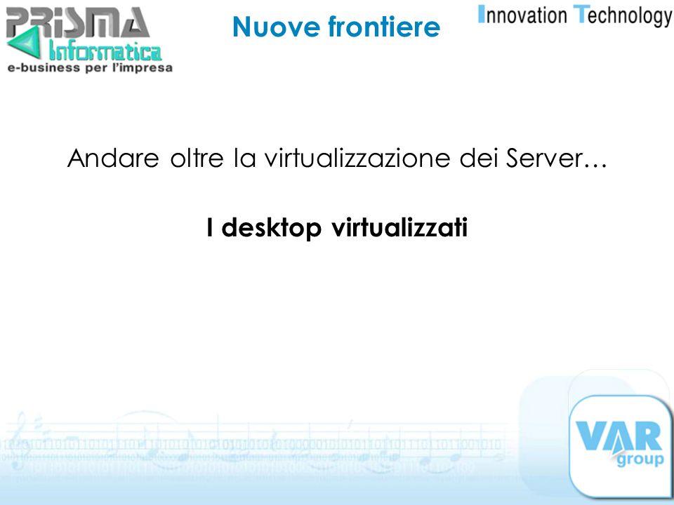 Nuove frontiere Andare oltre la virtualizzazione dei Server… I desktop virtualizzati