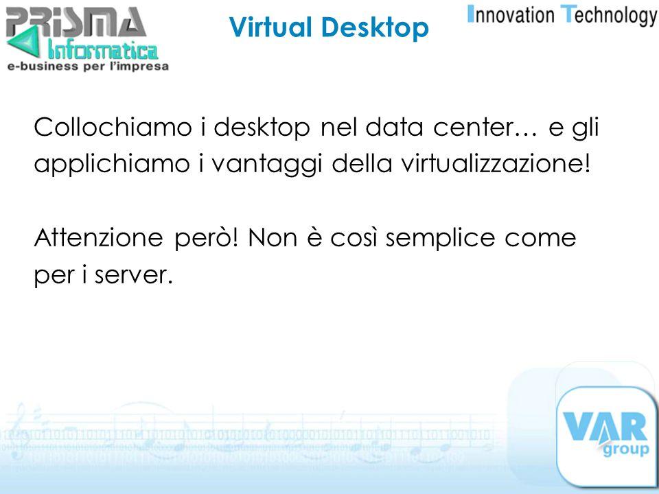 Virtual Desktop Collochiamo i desktop nel data center… e gli applichiamo i vantaggi della virtualizzazione! Attenzione però! Non è così semplice come