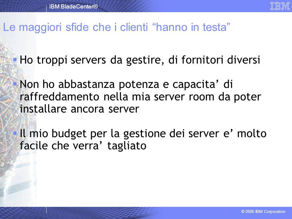 IBM BladeCenter® © 2006 IBM Corporation Le maggiori sfide che i clienti hanno in testa Ho troppi servers da gestire, di fornitori diversi Non ho abbas