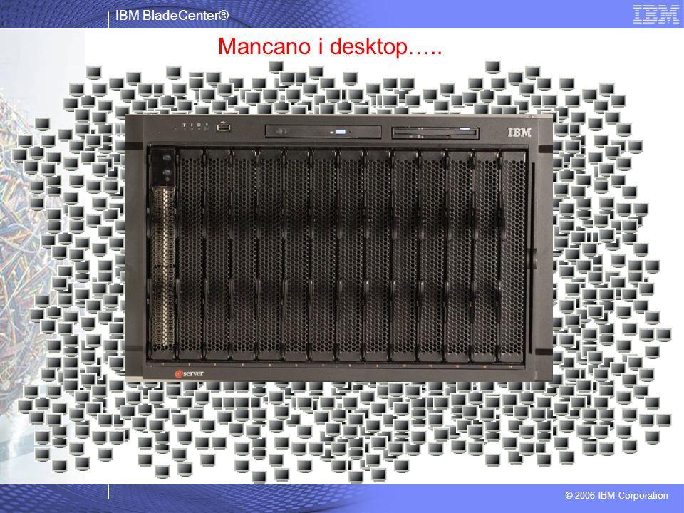 IBM BladeCenter® © 2006 IBM Corporation Mancano i desktop …..