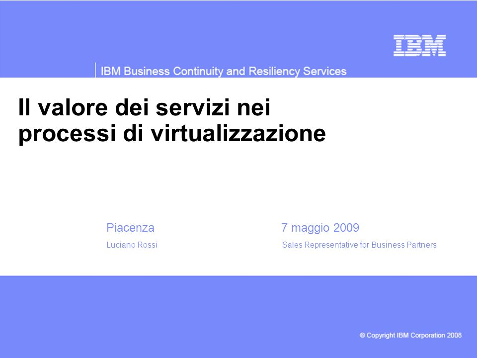 Il valore dei servizi nei processi di virtualizzazione Piacenza 7 maggio 2009 Luciano Rossi Sales Representative for Business Partners