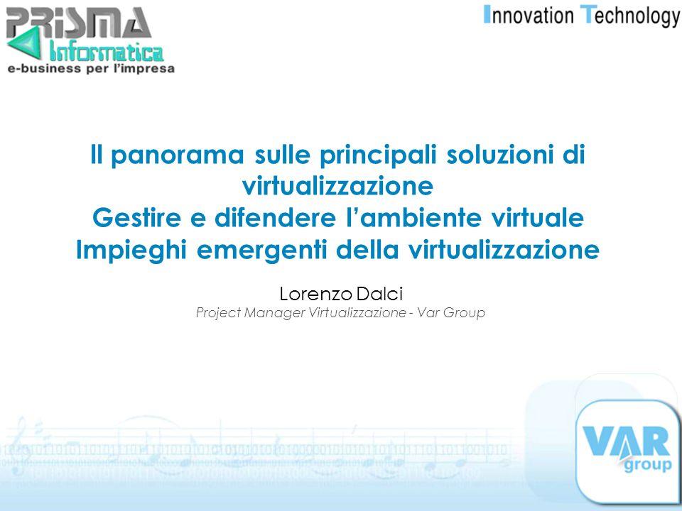 Lorenzo Dalci Project Manager Virtualizzazione - Var Group ll panorama sulle principali soluzioni di virtualizzazione Gestire e difendere lambiente vi