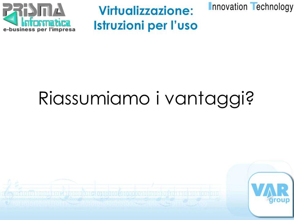 Virtualizzazione: Istruzioni per luso Riassumiamo i vantaggi?