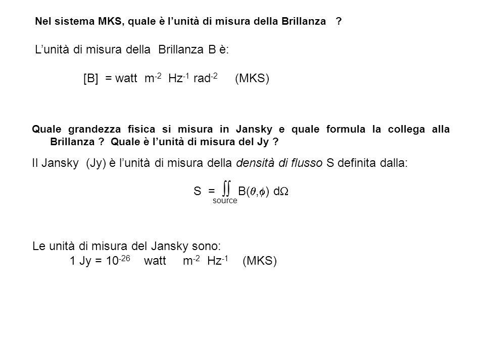 Nel sistema MKS, quale è lunità di misura della Brillanza ? Lunità di misura della Brillanza B è: [B] = watt m -2 Hz -1 rad -2 (MKS) Quale grandezza f