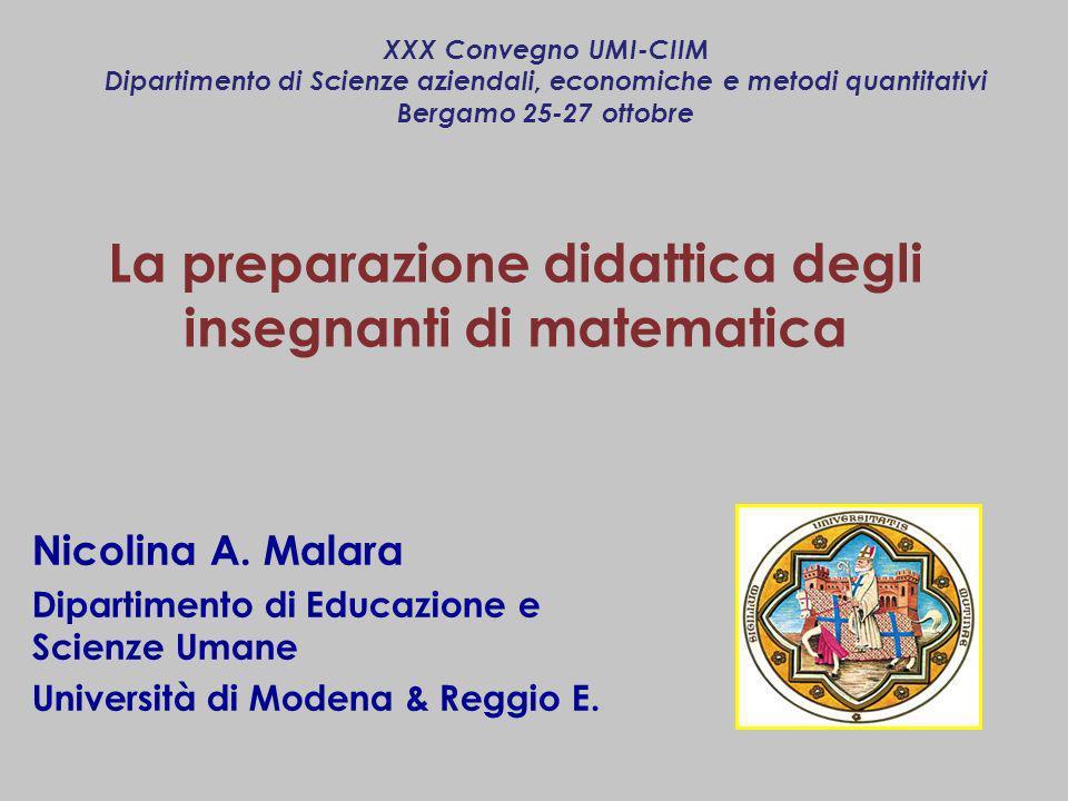 La preparazione didattica degli insegnanti di matematica Nicolina A. Malara Dipartimento di Educazione e Scienze Umane Università di Modena & Reggio E