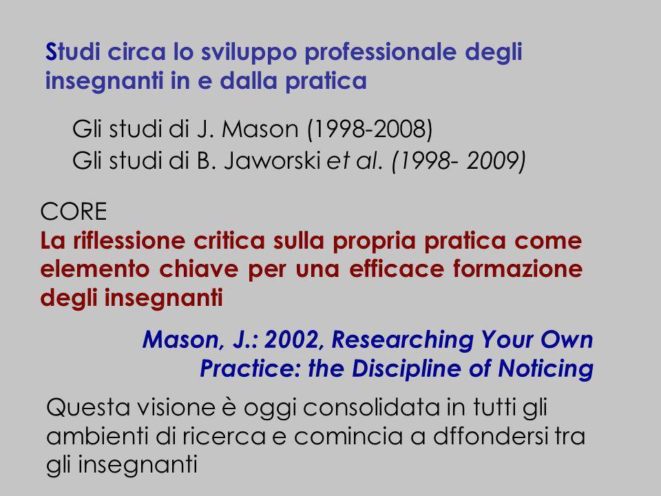 Studi circa lo sviluppo professionale degli insegnanti in e dalla pratica Gli studi di J. Mason (1998-2008) Gli studi di B. Jaworski et al. (1998- 200