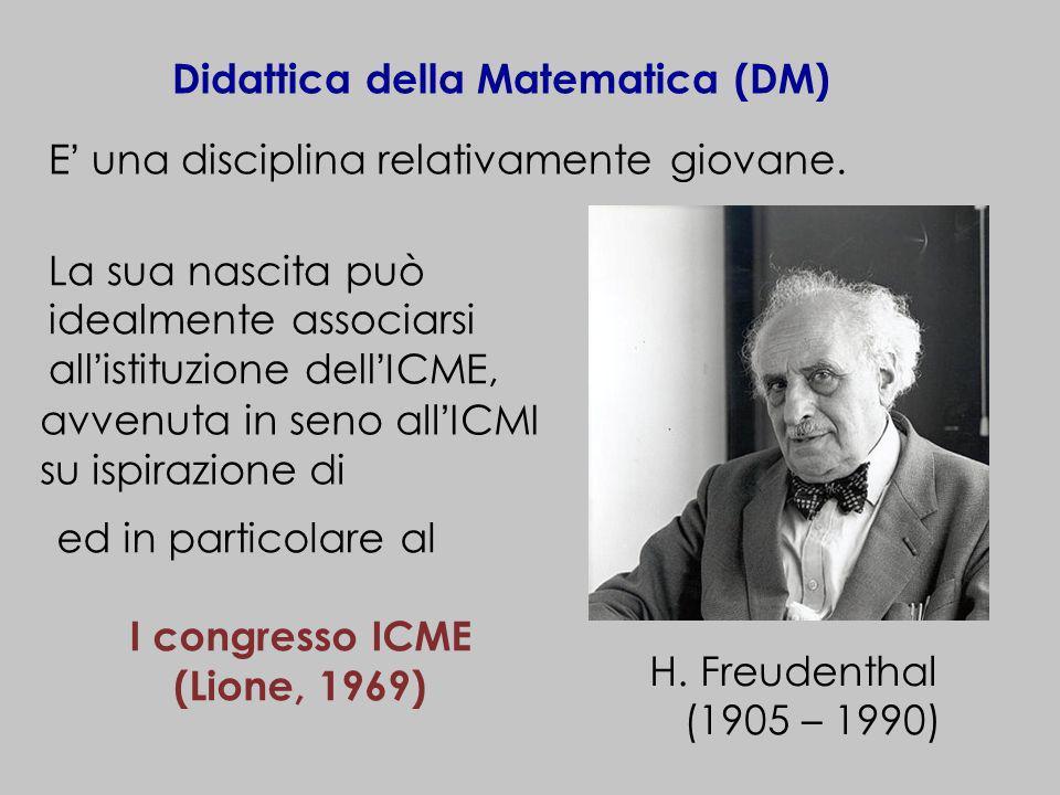 Didattica della Matematica (DM) E una disciplina relativamente giovane. avvenuta in seno allICMI su ispirazione di H. Freudenthal (1905 – 1990) ed in