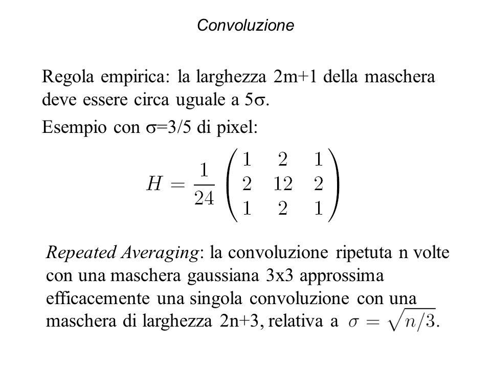 Convoluzione Regola empirica: la larghezza 2m+1 della maschera deve essere circa uguale a 5. Esempio con =3/5 di pixel: Repeated Averaging: la convolu