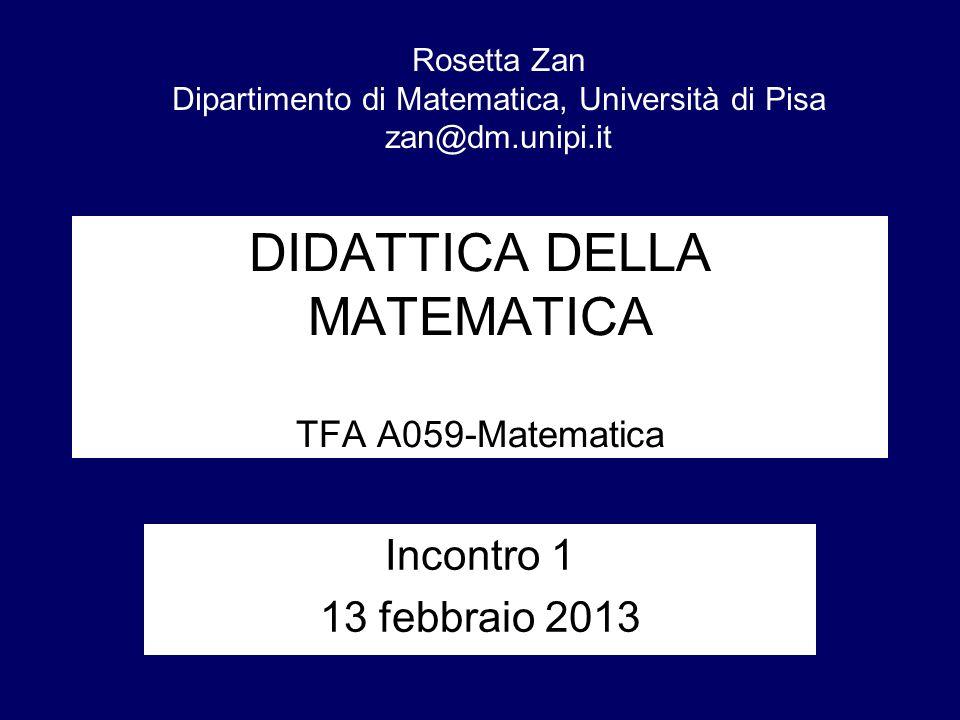 DIDATTICA DELLA MATEMATICA TFA A059-Matematica Incontro 1 13 febbraio 2013 Rosetta Zan Dipartimento di Matematica, Università di Pisa zan@dm.unipi.it