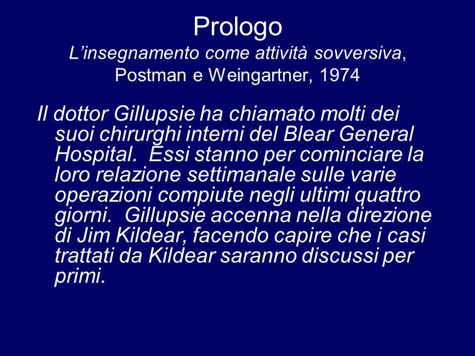 Prologo Linsegnamento come attività sovversiva, Postman e Weingartner, 1974 Il dottor Gillupsie ha chiamato molti dei suoi chirurghi interni del Blear