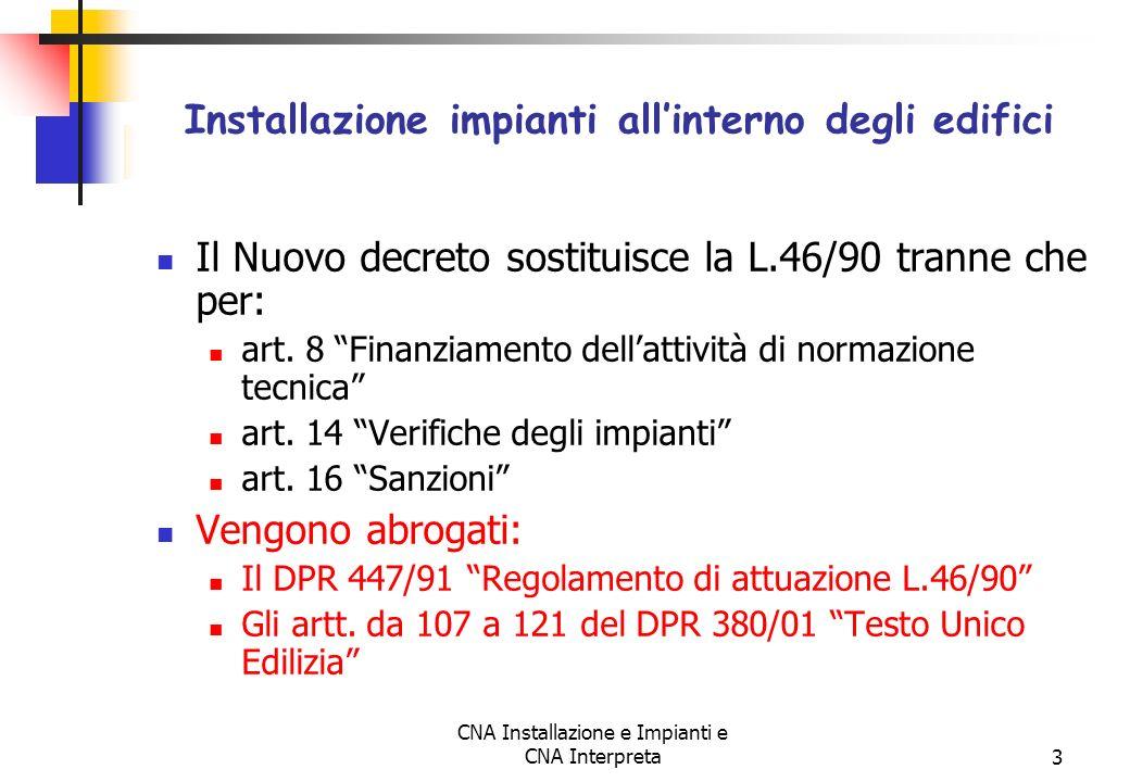 CNA Installazione e Impianti e CNA Interpreta3 Il Nuovo decreto sostituisce la L.46/90 tranne che per: art. 8 Finanziamento dellattività di normazione