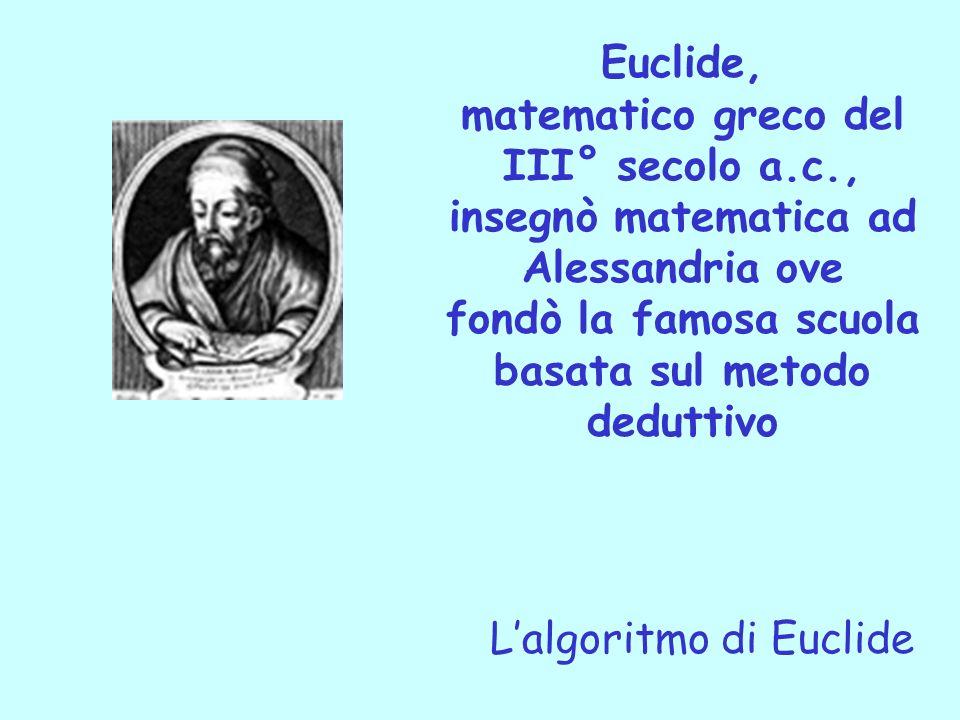Euclide, matematico greco del III° secolo a.c., insegnò matematica ad Alessandria ove fondò la famosa scuola basata sul metodo deduttivo Lalgoritmo di
