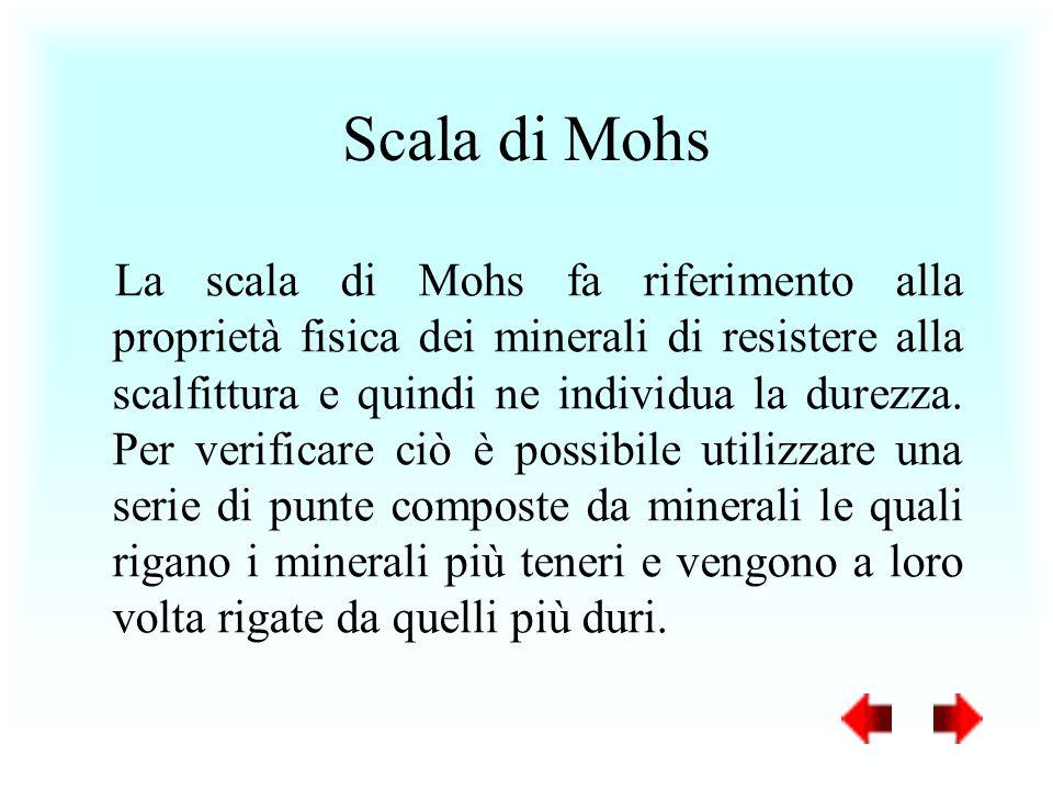 La scala di Mohs fa riferimento alla proprietà fisica dei minerali di resistere alla scalfittura e quindi ne individua la durezza. Per verificare ciò