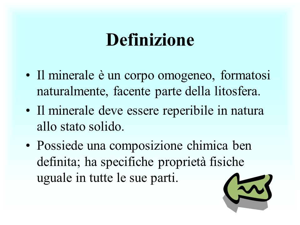 Definizione Il minerale è un corpo omogeneo, formatosi naturalmente, facente parte della litosfera. Il minerale deve essere reperibile in natura allo