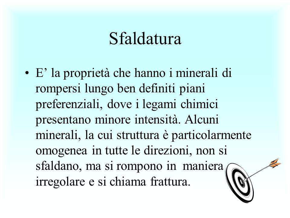 Sfaldatura E la proprietà che hanno i minerali di rompersi lungo ben definiti piani preferenziali, dove i legami chimici presentano minore intensità.