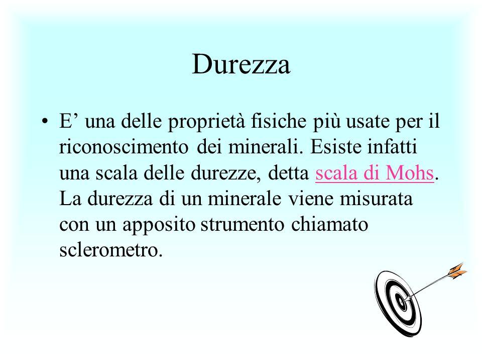 Durezza E una delle proprietà fisiche più usate per il riconoscimento dei minerali. Esiste infatti una scala delle durezze, detta scala di Mohs. La du