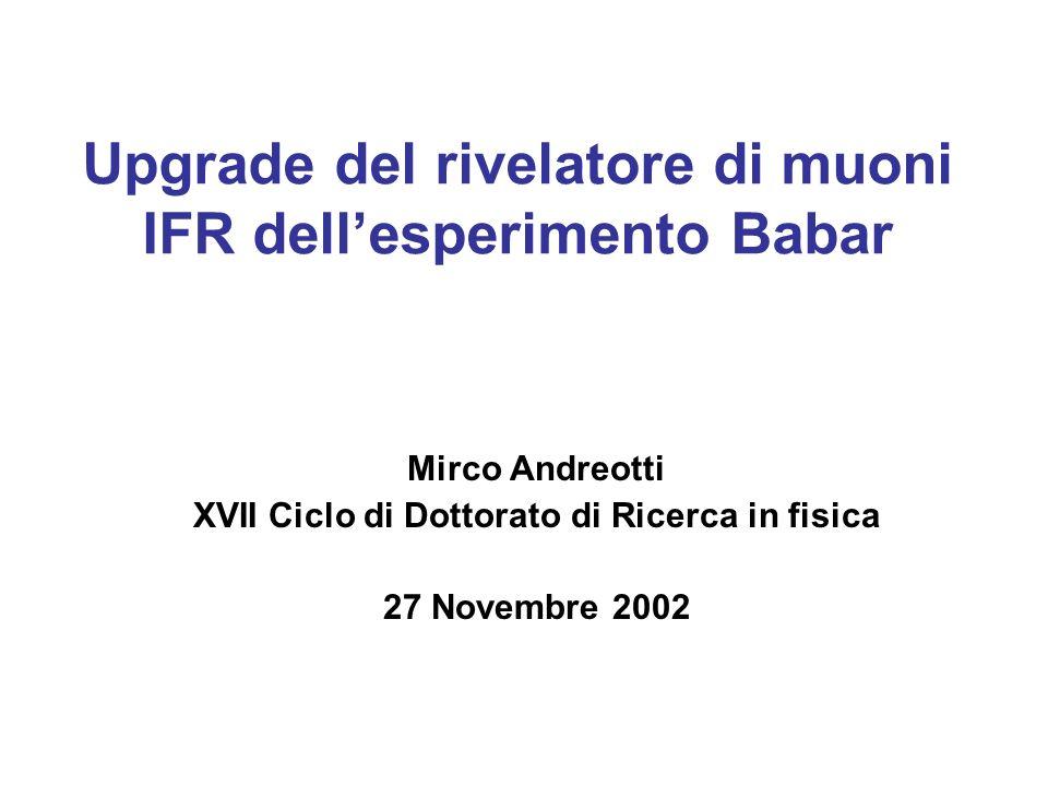 Upgrade del rivelatore di muoni IFR dellesperimento Babar Mirco Andreotti XVII Ciclo di Dottorato di Ricerca in fisica 27 Novembre 2002
