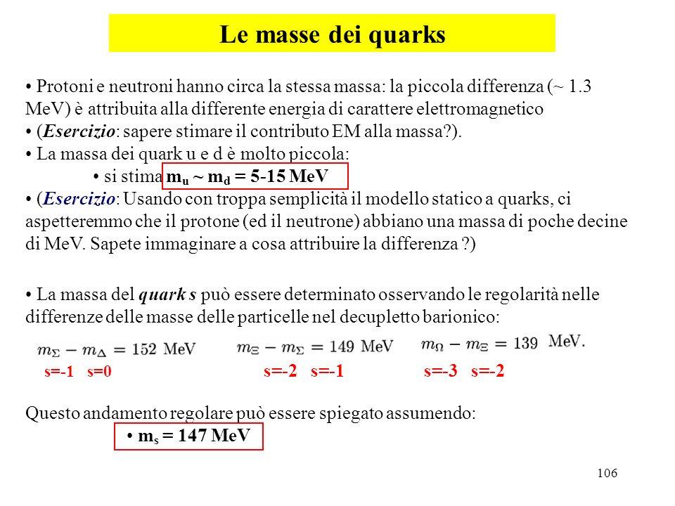 106 Le masse dei quarks Protoni e neutroni hanno circa la stessa massa: la piccola differenza (~ 1.3 MeV) è attribuita alla differente energia di cara
