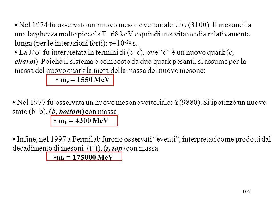 107 Nel 1974 fu osservato un nuovo mesone vettoriale: J/ (3100). Il mesone ha una larghezza molto piccola =68 keV e quindi una vita media relativament