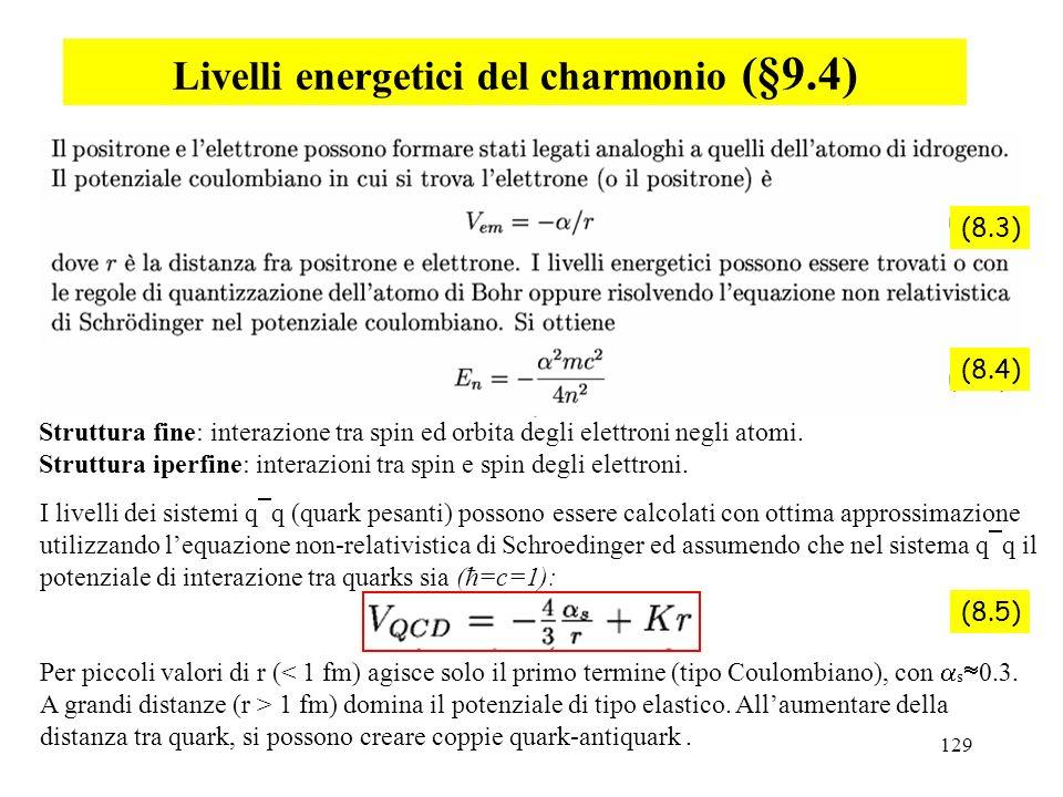 129 Livelli energetici del charmonio (§9.4) Struttura fine: interazione tra spin ed orbita degli elettroni negli atomi. Struttura iperfine: interazion