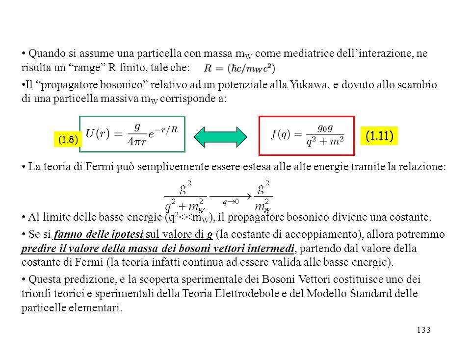 133 (1.11) (1.8) Quando si assume una particella con massa m W come mediatrice dellinterazione, ne risulta un range R finito, tale che: Il propagatore