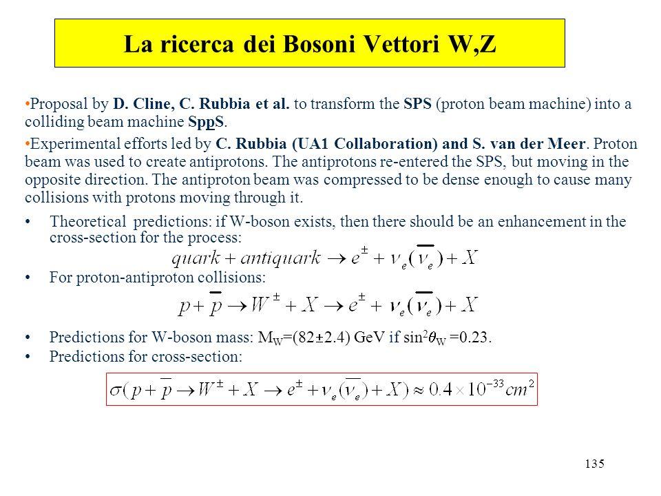 135 La ricerca dei Bosoni Vettori W,Z Proposal by D. Cline, C. Rubbia et al. to transform the SPS (proton beam machine) into a colliding beam machine