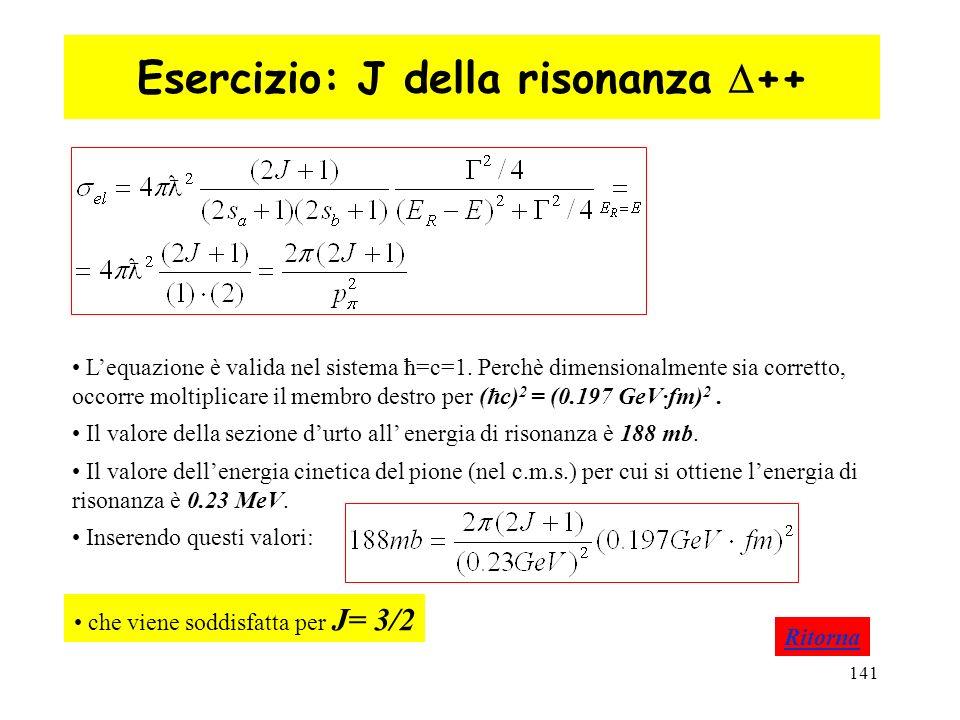 141 Esercizio: J della risonanza ++ Ritorna Lequazione è valida nel sistema ħ=c=1. Perchè dimensionalmente sia corretto, occorre moltiplicare il membr