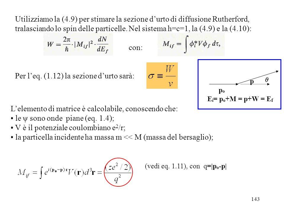 143 Utilizziamo la (4.9) per stimare la sezione durto di diffusione Rutherford, tralasciando lo spin delle particelle. Nel sistema h=c=1, la (4.9) e l