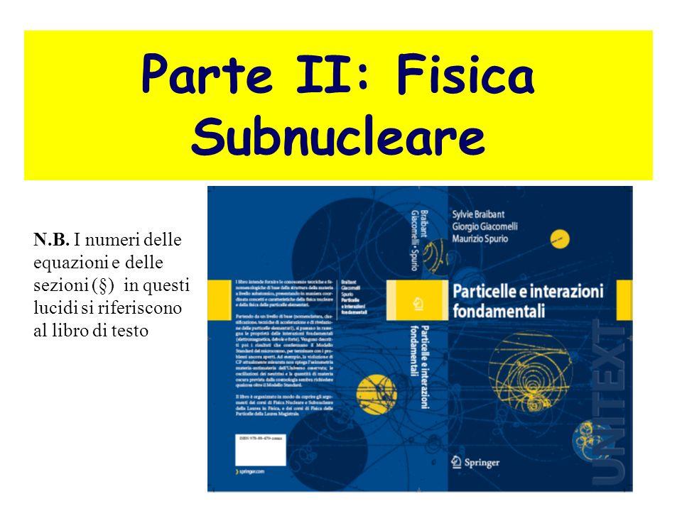 2 Parte II: Fisica Subnucleare N.B. I numeri delle equazioni e delle sezioni (§) in questi lucidi si riferiscono al libro di testo