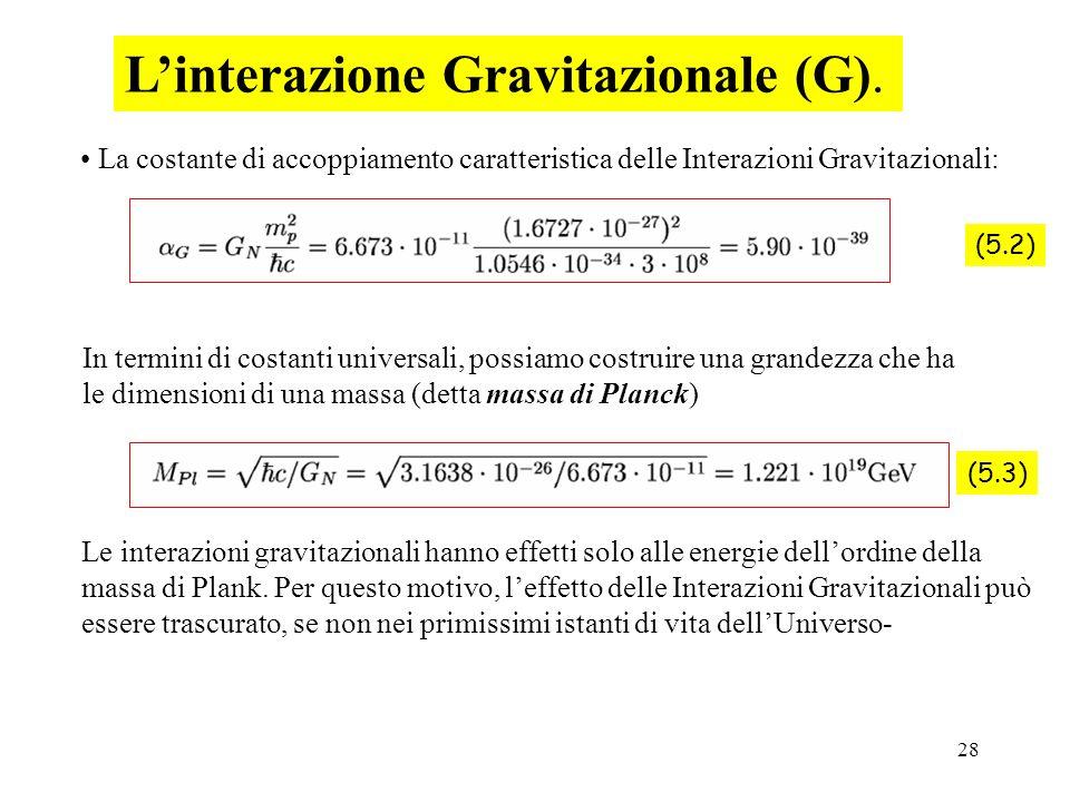 28 Linterazione Gravitazionale (G). (5.2) (5.3) Le interazioni gravitazionali hanno effetti solo alle energie dellordine della massa di Plank. Per que
