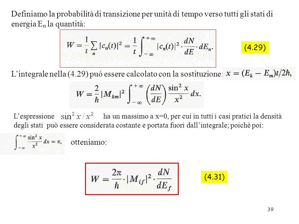 39 Definiamo la probabilità di transizione per unità di tempo verso tutti gli stati di energia E n la quantità: (4.29) Lintegrale nella (4.29) può ess