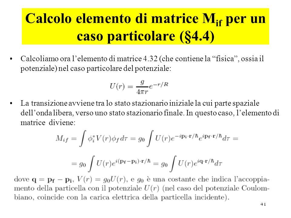 41 Calcolo elemento di matrice M if per un caso particolare (§4.4) Calcoliamo ora lelemento di matrice 4.32 (che contiene la fisica, ossia il potenzia