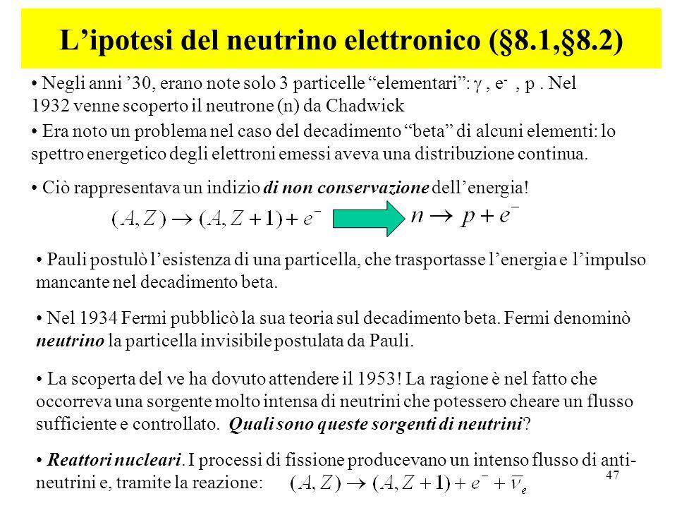 47 Lipotesi del neutrino elettronico (§8.1,§8.2) Negli anni 30, erano note solo 3 particelle elementari:, e -, p. Nel 1932 venne scoperto il neutrone