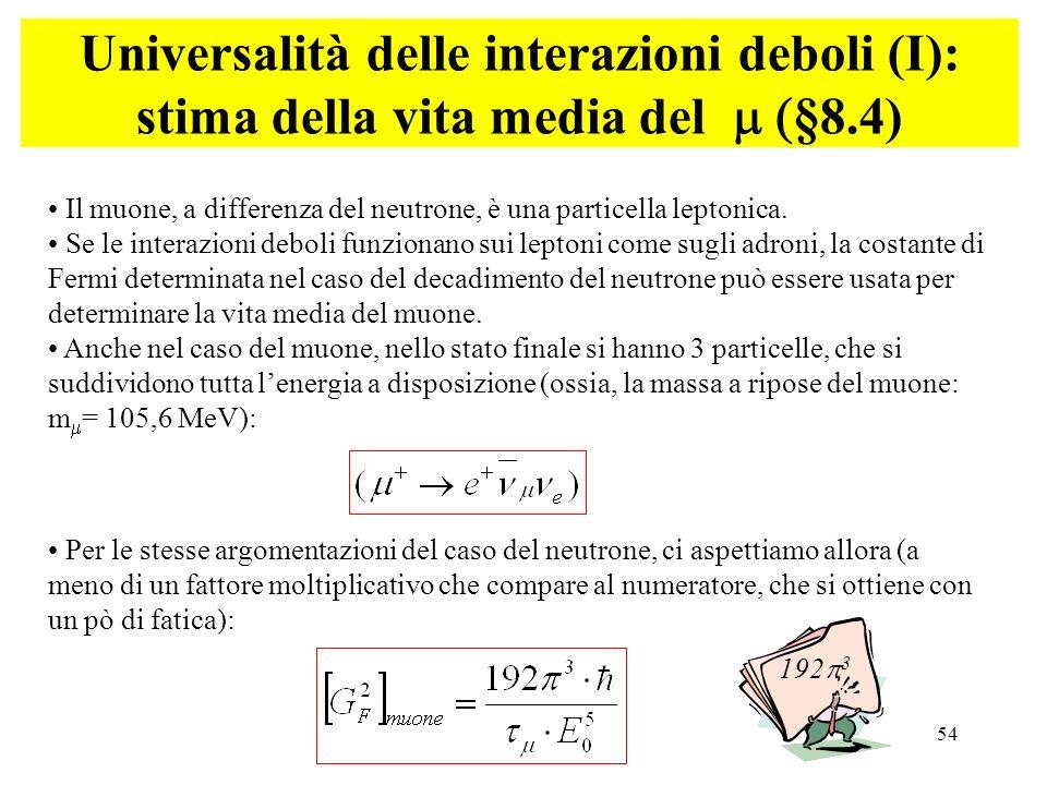 54 Universalità delle interazioni deboli (I): stima della vita media del §8.4) Per le stesse argomentazioni del caso del neutrone, ci aspettiamo allor