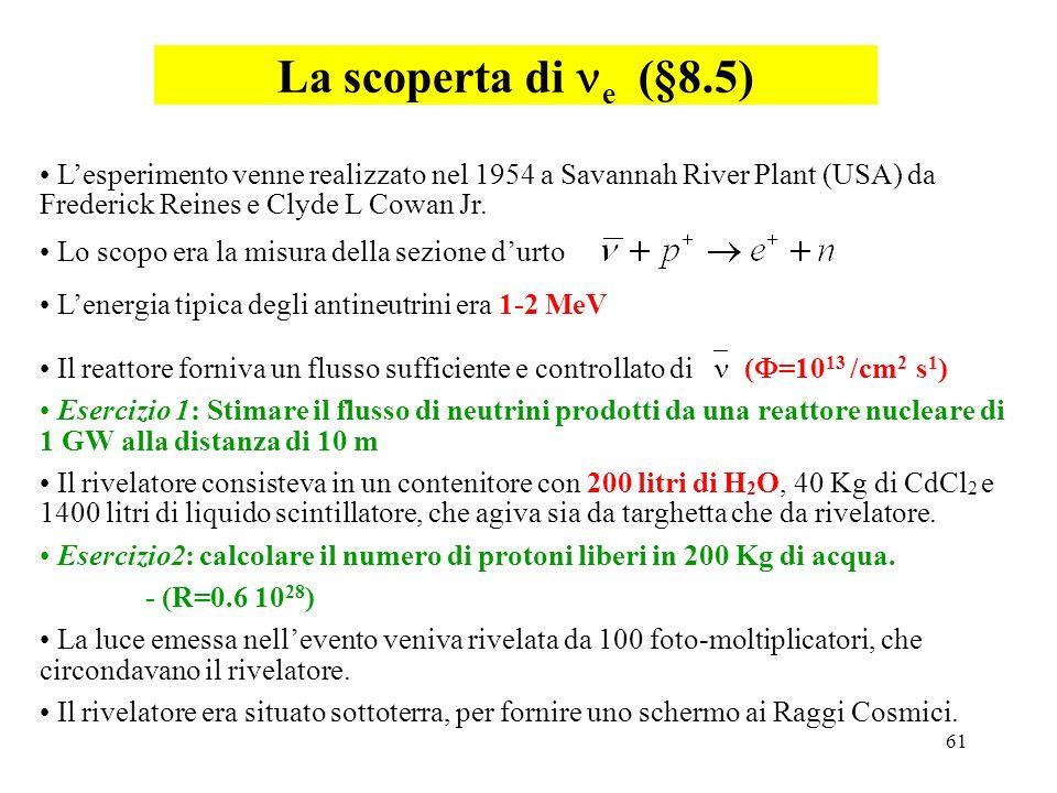 61 La scoperta di e (§8.5) Il reattore forniva un flusso sufficiente e controllato di ( =10 13 /cm 2 s 1 ) Esercizio 1: Stimare il flusso di neutrini