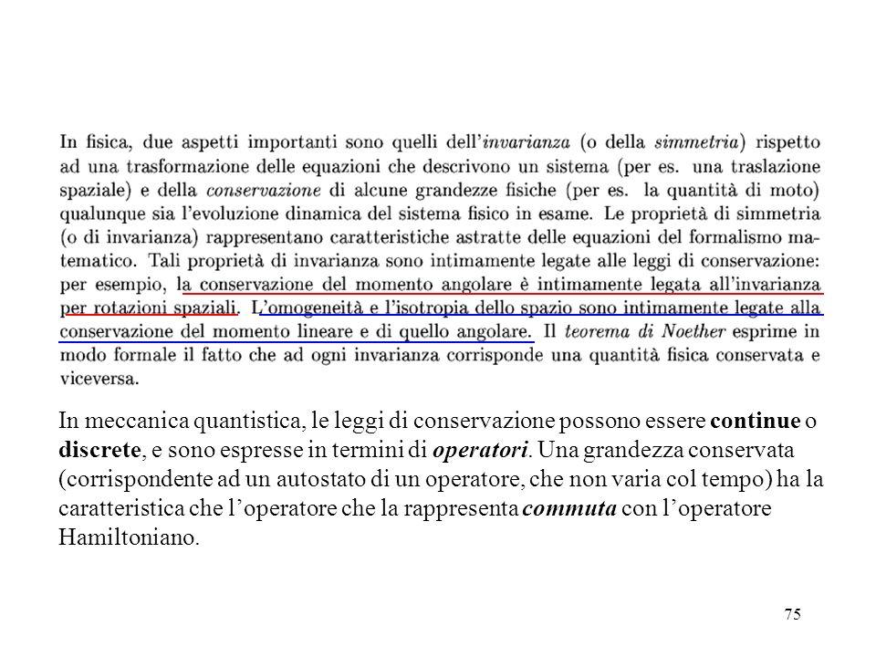 75 In meccanica quantistica, le leggi di conservazione possono essere continue o discrete, e sono espresse in termini di operatori. Una grandezza cons