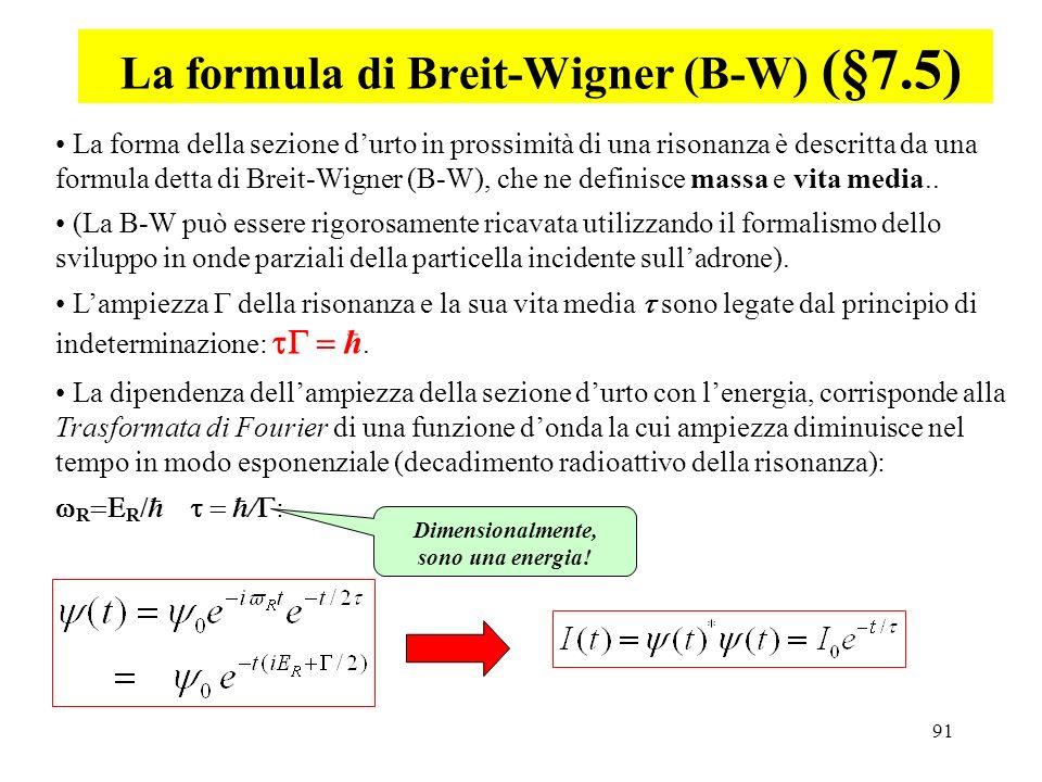 91 La formula di Breit-Wigner (B-W) (§7.5) La forma della sezione durto in prossimità di una risonanza è descritta da una formula detta di Breit-Wigne