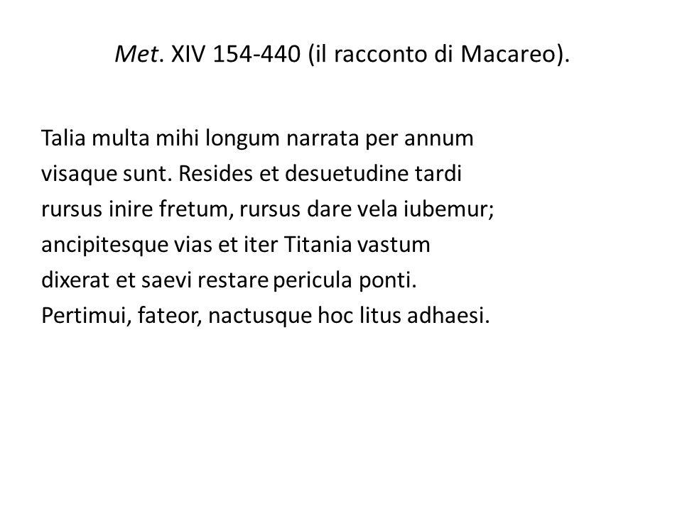 Met. XIV 154-440 (il racconto di Macareo). Talia multa mihi longum narrata per annum visaque sunt. Resides et desuetudine tardi rursus inire fretum, r