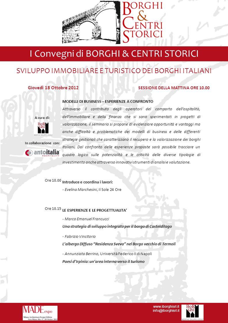 www.iborghisrl.it info@iborghisrl.it I Convegni di BORGHI & CENTRI STORICI SVILUPPO IMMOBILIARE E TURISTICO DEI BORGHI ITALIANI Ore 11.20 STRUMENTI DI ANALISI E STRATEGIE GESTIONALI e COMMERCIALI - Piergiorgio Mangialardi, ANTOITALIA HOSPITALITY Verso un sistema di valutazione dei Borghi Italiani - Giuseppe Nardone, Direttore Consorzio Molise Natura - Steve Danese, Responsabile Marketing Arcadelphi Spa L Ospitalità Diffusa nei Borghi : nuove strategie di web marketing del Consorzio Molise Natura Ore 11.50 IL PUNTO DI VISTA DEI FINANZIATORI -Massimo Marcelli, Vice Presidente Corporate Real Estate and Services Deutsche Bank I Borghi come opportunità di investimento - Alessandra Patera, A.D.