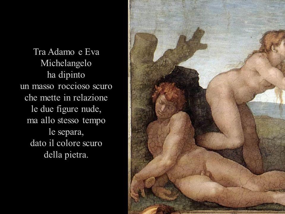 Tra Adamo e Eva Michelangelo ha dipinto un masso roccioso scuro che mette in relazione le due figure nude, ma allo stesso tempo le separa, dato il col