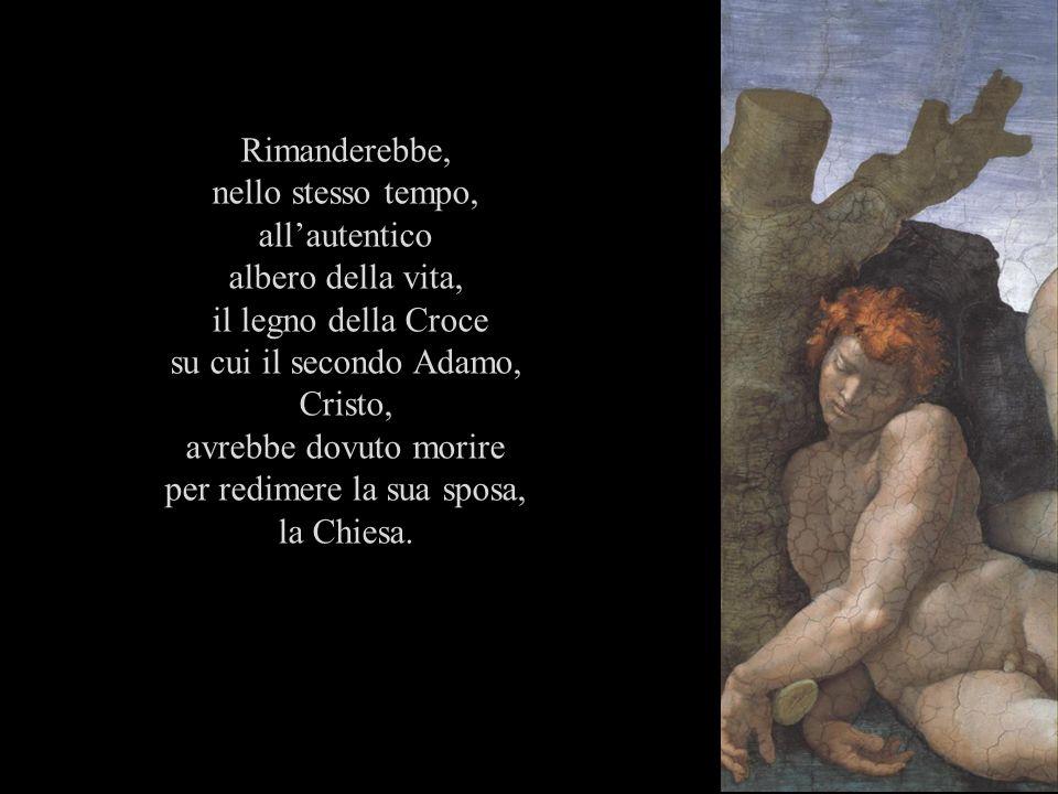 Rimanderebbe, nello stesso tempo, allautentico albero della vita, il legno della Croce su cui il secondo Adamo, Cristo, avrebbe dovuto morire per redi