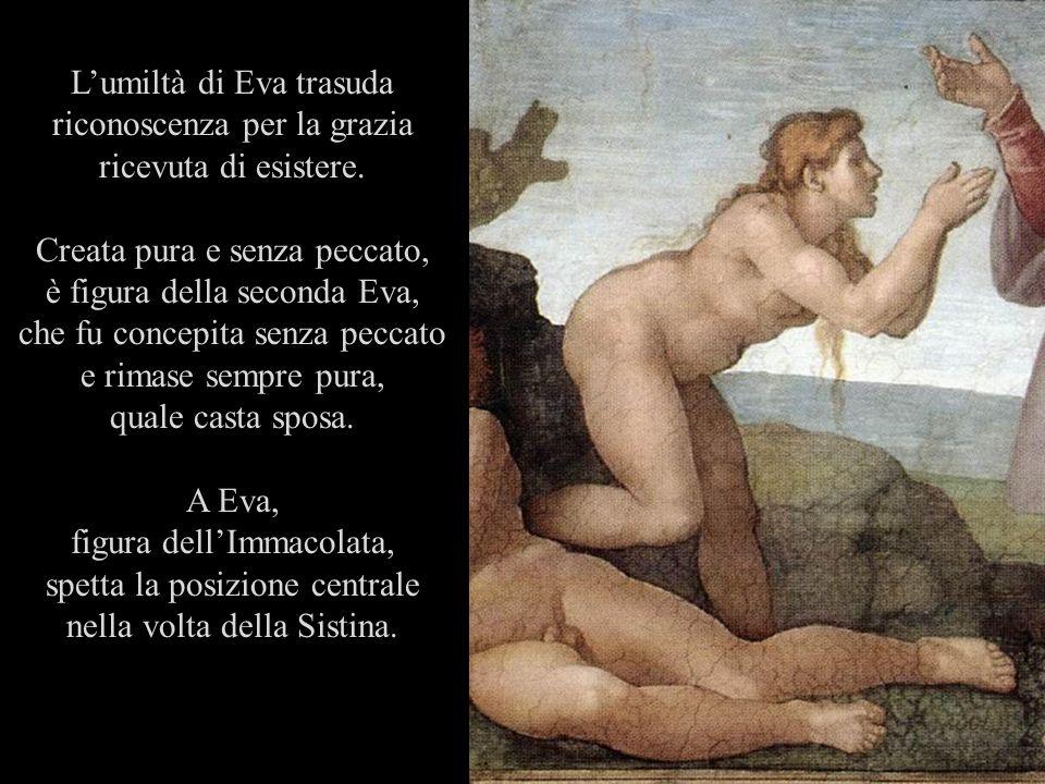 Lumiltà di Eva trasuda riconoscenza per la grazia ricevuta di esistere. Creata pura e senza peccato, è figura della seconda Eva, che fu concepita senz
